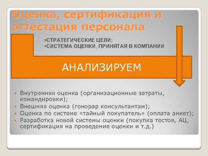 Оценка, сертификация и аттестация персонала • СТРАТЕГИЧЕСКИЕ ЦЕЛИ; • СИСТЕМА ОЦЕНКИ, ПРИНЯТАЯ В КОМПАНИИ