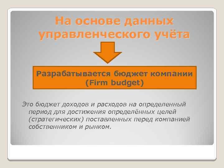 На основе данных управленческого учёта Разрабатывается бюджет компании (Firm budget) Это бюджет доходов и