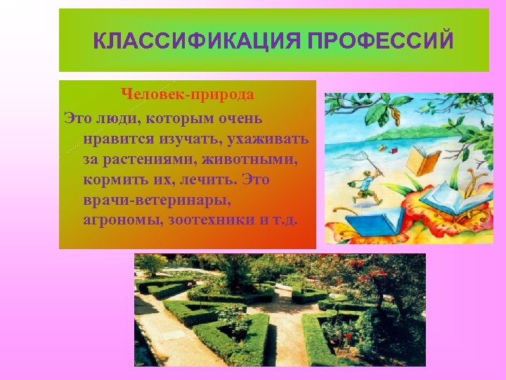 КЛАССИФИКАЦИЯ ПРОФЕССИЙ Человек-природа Это люди, которым очень нравится изучать, ухаживать за растениями, животными, кормить
