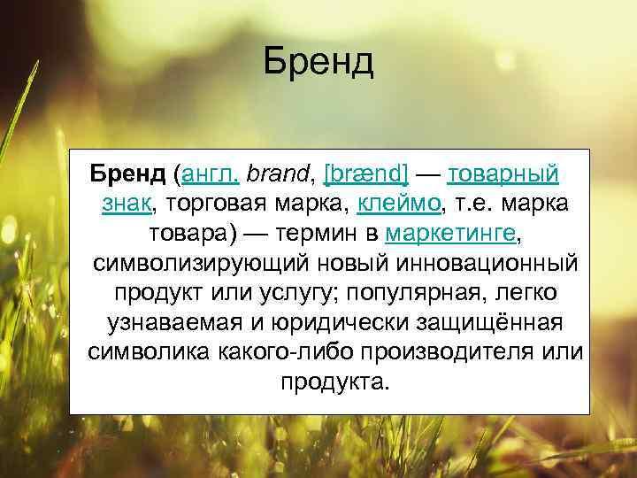 Бренд (англ. brand, [brænd] — товарный знак, торговая марка, клеймо, т. е. марка товара)