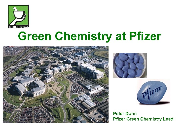 Green Chemistry at Pfizer Peter Dunn Pfizer Green Chemistry Lead