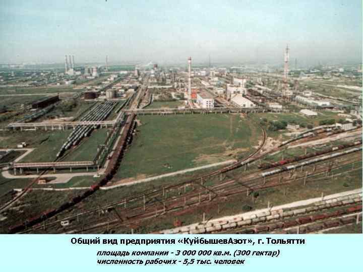 Общий вид предприятия «Куйбышев. Азот» , г. Тольятти площадь компании - 3 000 кв.