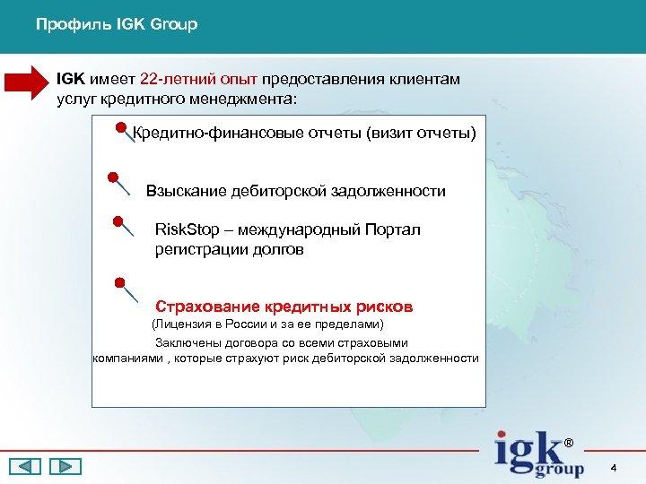 Профиль IGK Group IGK имеет 22 -летний опыт предоставления клиентам услуг кредитного менеджмента: Кредитно-финансовые