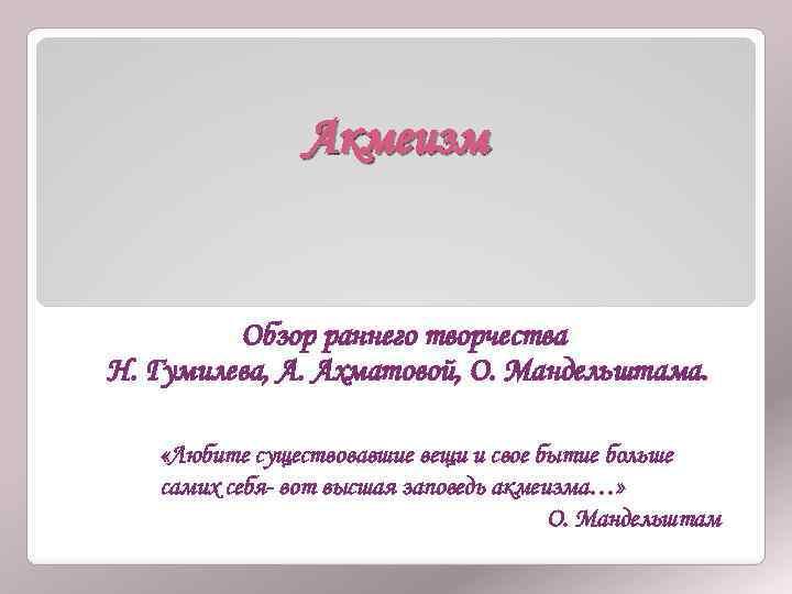 Акмеизм Обзор раннего творчества Н. Гумилева, А. Ахматовой, О. Мандельштама. «Любите существовавшие вещи и