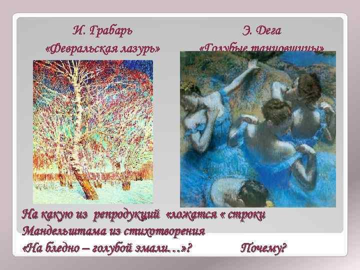 И. Грабарь «Февральская лазурь» Э. Дега «Голубые танцовщицы» На какую из репродукций «ложатся «