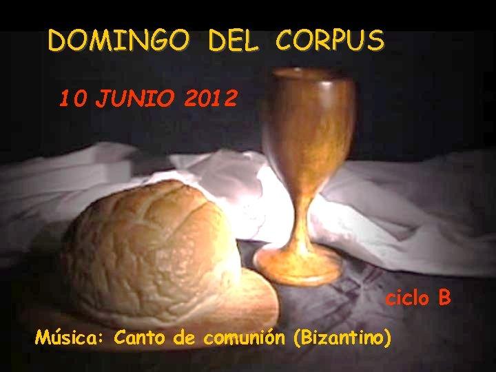 DOMINGO DEL CORPUS 10 JUNIO 2012 ciclo B Música: Canto de comunión (Bizantino)