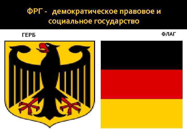 ФРГ - демократическое правовое и социальное государство ГЕРБ ФЛАГ