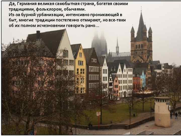 Да, Германия великая самобытная страна, богатая своими традициями, фольклором, обычаями. Из-за бурной урбанизации, интенсивно