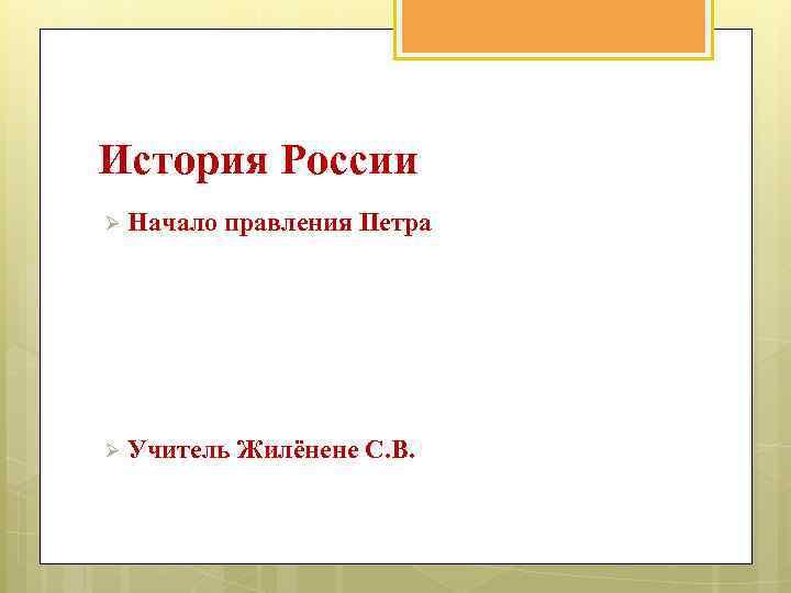История России Ø Начало правления Петра Ø Учитель Жилёнене С. В.