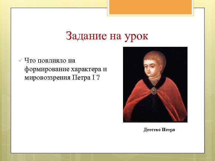Задание на урок ü Что повлияло на формирование характера и мировоззрения Петра I ?
