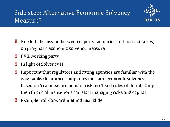 Side step: Alternative Economic Solvency Measure? 6 Needed: discussion between experts (actuaries and non-actuaries)
