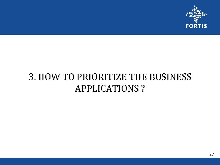 3. HOW TO PRIORITIZE THE BUSINESS APPLICATIONS ? 27