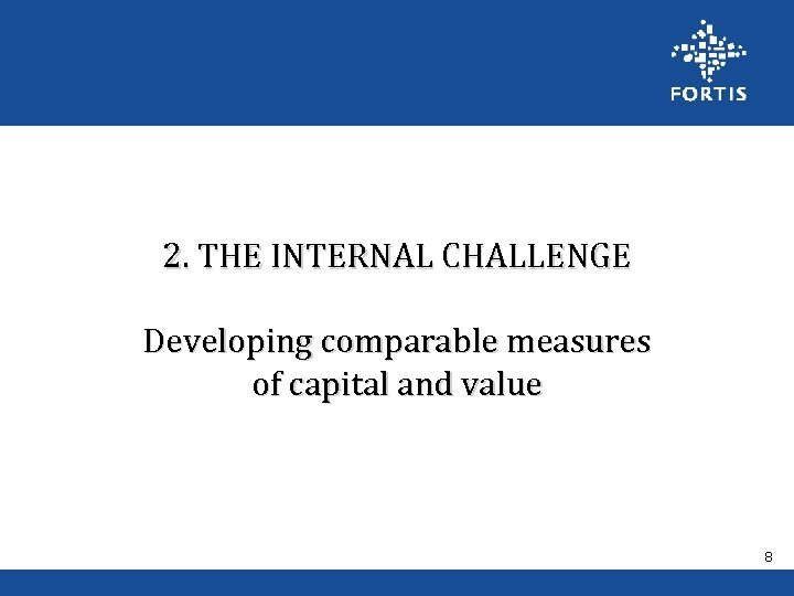 2. THE INTERNAL CHALLENGE Developing comparable measures of capital and value 8