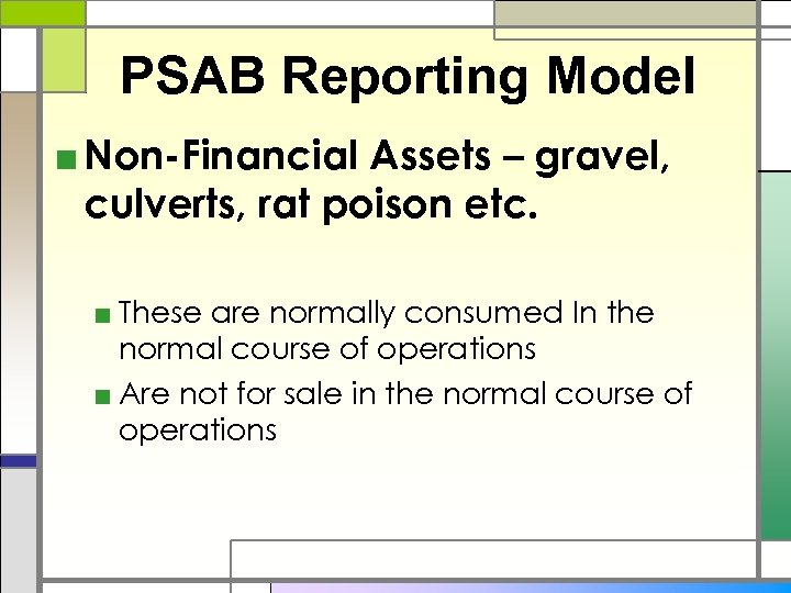 PSAB Reporting Model ■ Non-Financial Assets – gravel, culverts, rat poison etc. ■ These