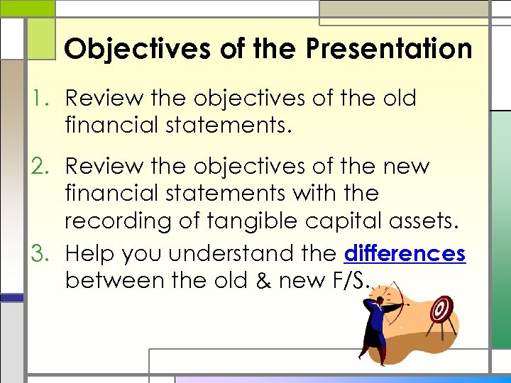 Objectives of the Presentation 1. Review the objectives of the old financial statements. 2.
