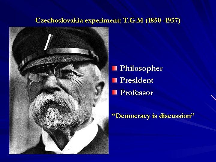 "Czechoslovakia experiment: T. G. M (1850 -1937) Philosopher President Professor ""Democracy is discussion"""