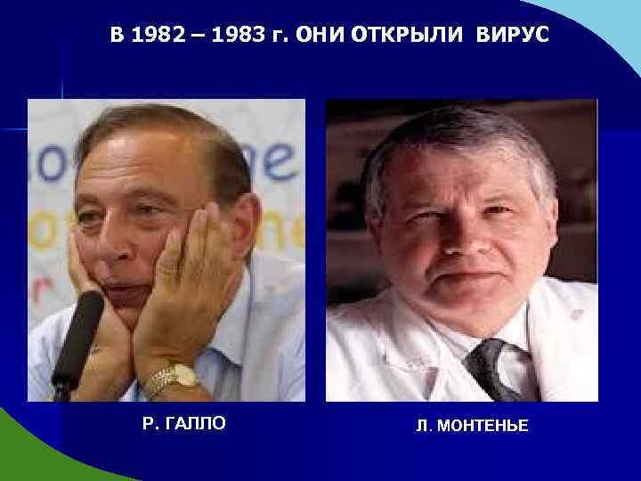 В 1982 – 1983 г. ОНИ ОТКРЫЛИ ВИРУС Р. ГАЛЛО Л. МОНТЕНЬЕ