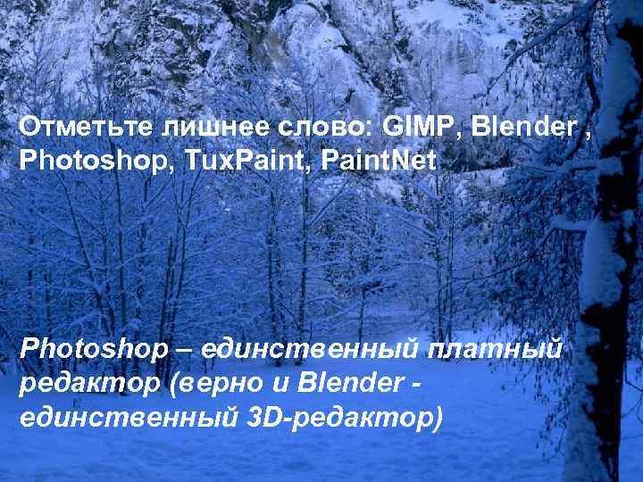 Отметьте лишнее слово: GIMP, Blender , Photoshop, Tux. Paint, Paint. Net Photoshop – единственный