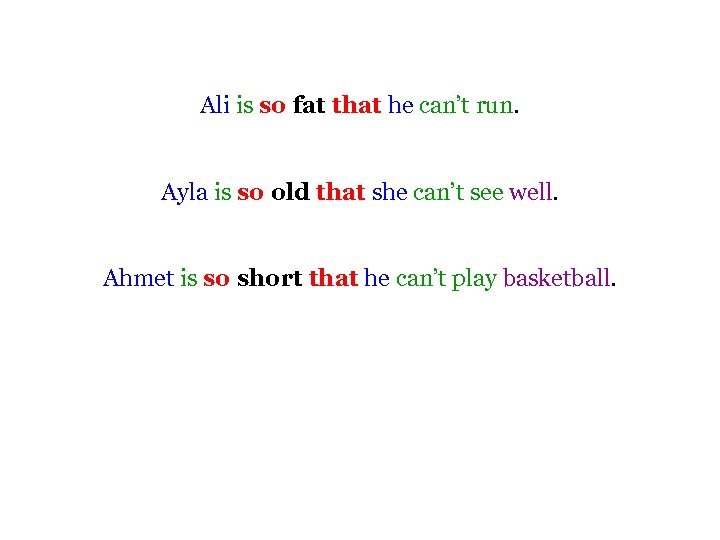 Ali is so fat that he can't run. Ayla is so old that she