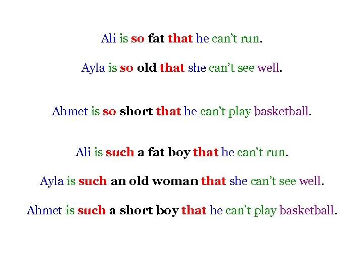 Ali is so fat that he can't run. Ayla is so old that she