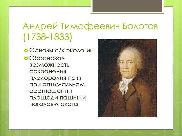Андрей Тимофеевич Болотов (1738 -1833) Основы с/х экологии Обосновал возможность сохранения плодородия почв при