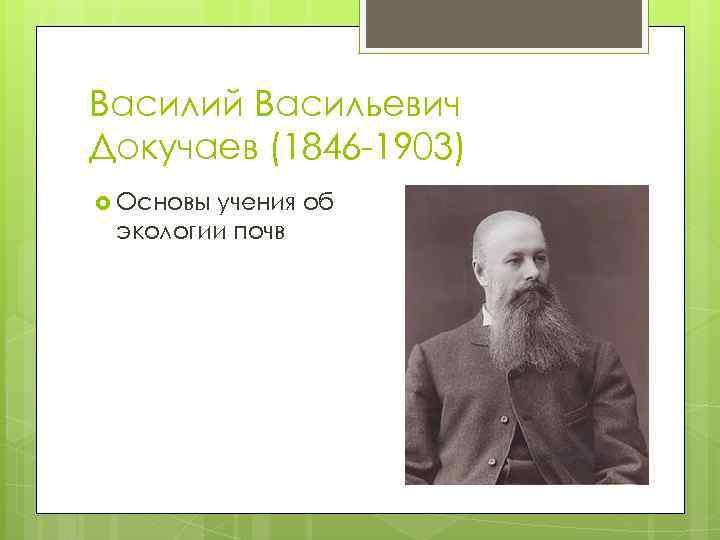 Василий Васильевич Докучаев (1846 -1903) Основы учения об экологии почв