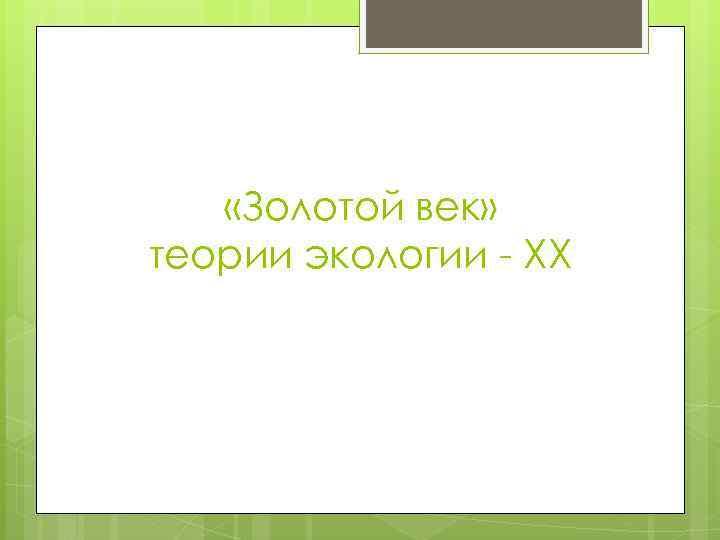 «Золотой век» теории экологии - XX