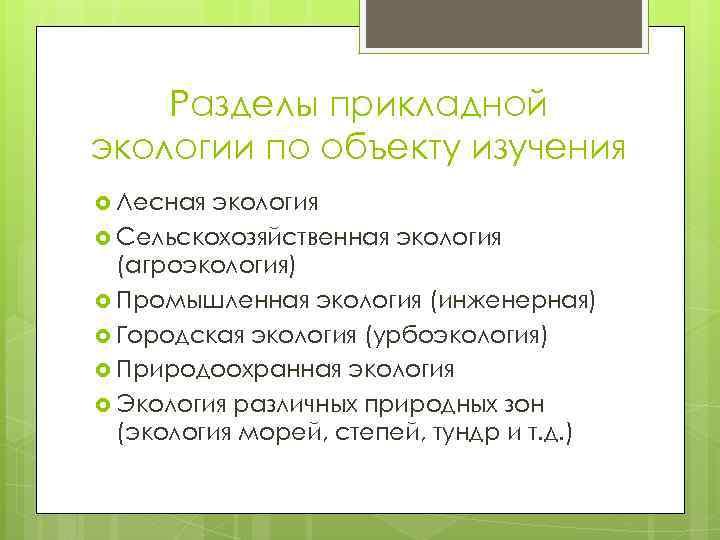 Разделы прикладной экологии по объекту изучения Лесная экология Сельскохозяйственная экология (агроэкология) Промышленная экология (инженерная)