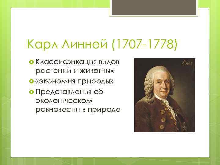 Карл Линней (1707 -1778) Классификация видов растений и животных «экономия природы» Представления об экологическом