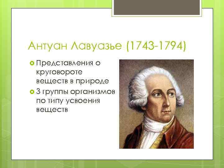 Антуан Лавуазье (1743 -1794) Представления о круговороте веществ в природе 3 группы организмов по