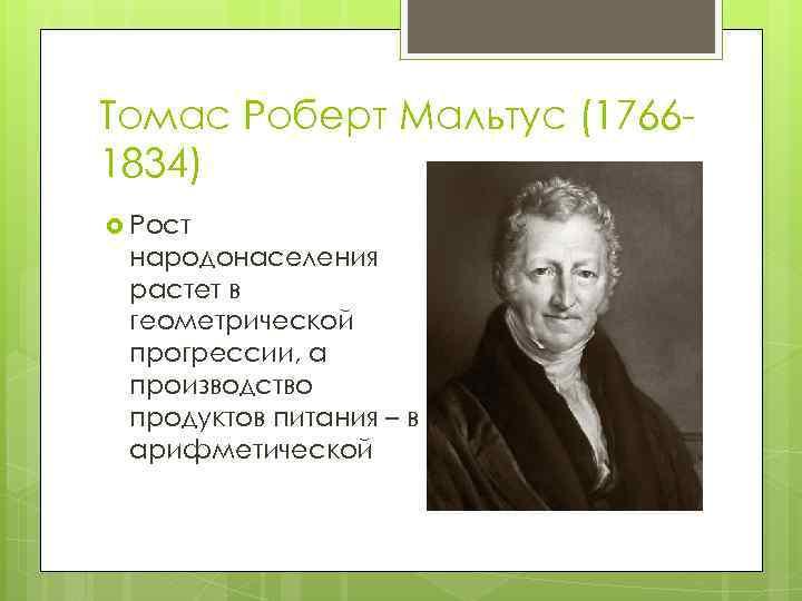Томас Роберт Мальтус (17661834) Рост народонаселения растет в геометрической прогрессии, а производство продуктов питания