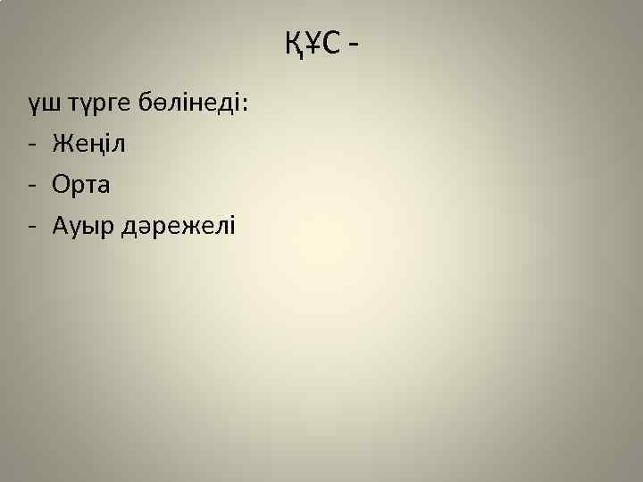 ҚҰС үш түрге бөлінеді: - Жеңіл - Орта - Ауыр дәрежелі