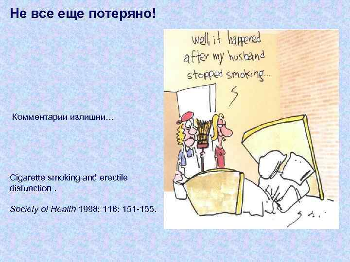 Не все еще потеряно! Комментарии излишни… Cigarette smoking and erectile disfunction. Society of Health