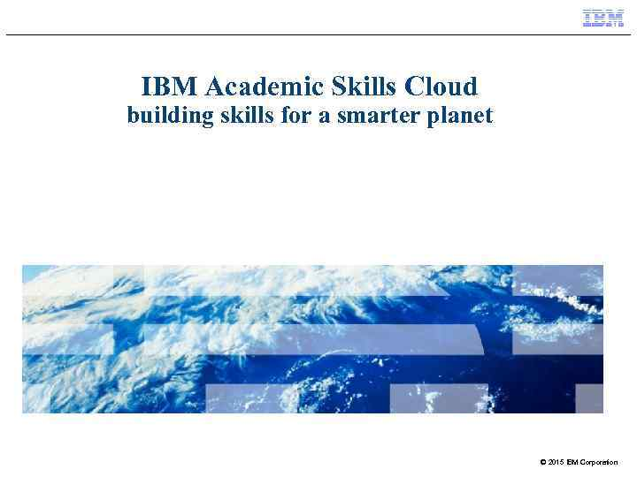 IBM Academic Skills Cloud building skills for a smarter planet © 2015 IBM Corporation