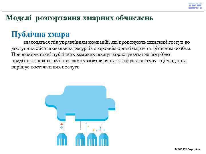 Моделі розгортання хмарних обчислень Публічна хмара знаходяться під управлінням компаній, які пропонують швидкий доступ