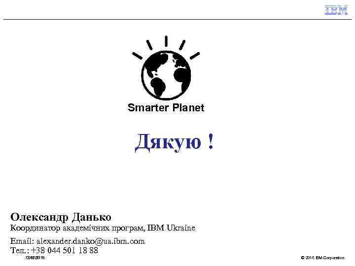 Smarter Planet Дякую ! Олександр Данько Координатор академічних програм, IBM Ukraine Email: alexander. danko@ua.