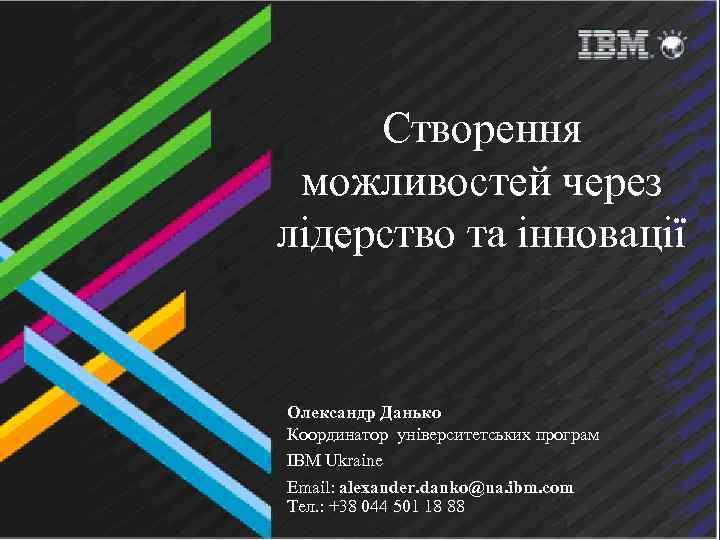 Створення можливостей через лідерство та інновації Олександр Данько Координатор університетських програм IBM Ukraine Email: