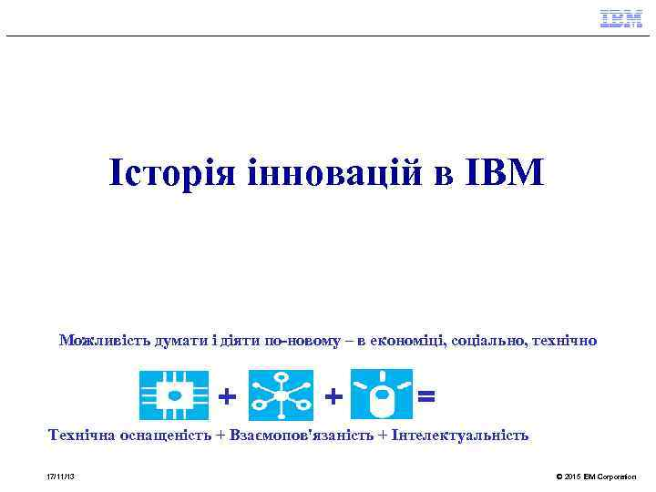 Історія інновацій в IBM Можливість думати і діяти по-новому – в економіці, соціально, технічно
