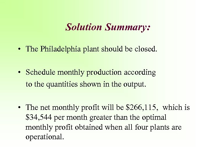 Solution Summary: • The Philadelphia plant should be closed. • Schedule monthly production according
