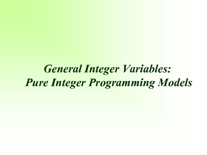General Integer Variables: Pure Integer Programming Models