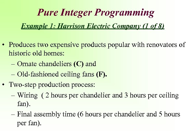 Pure Integer Programming Example 1: Harrison Electric Company (1 of 8) • Produces two