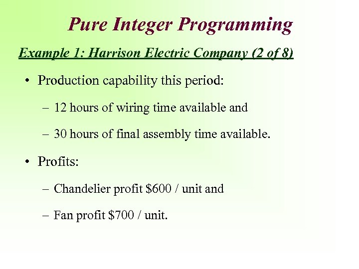 Pure Integer Programming Example 1: Harrison Electric Company (2 of 8) • Production capability