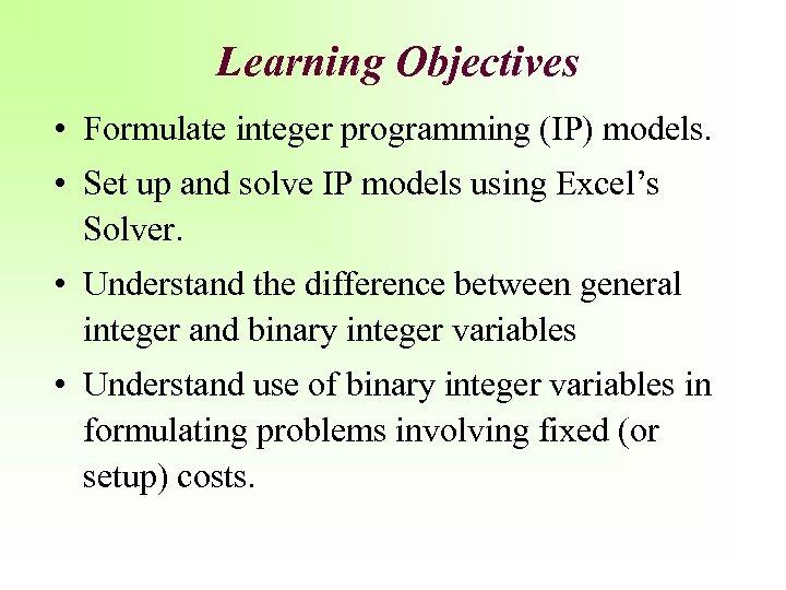 Learning Objectives • Formulate integer programming (IP) models. • Set up and solve IP