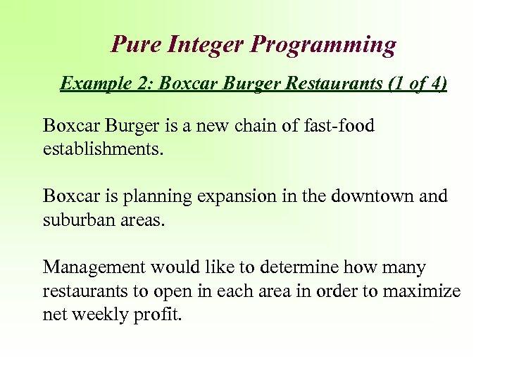 Pure Integer Programming Example 2: Boxcar Burger Restaurants (1 of 4) Boxcar Burger is