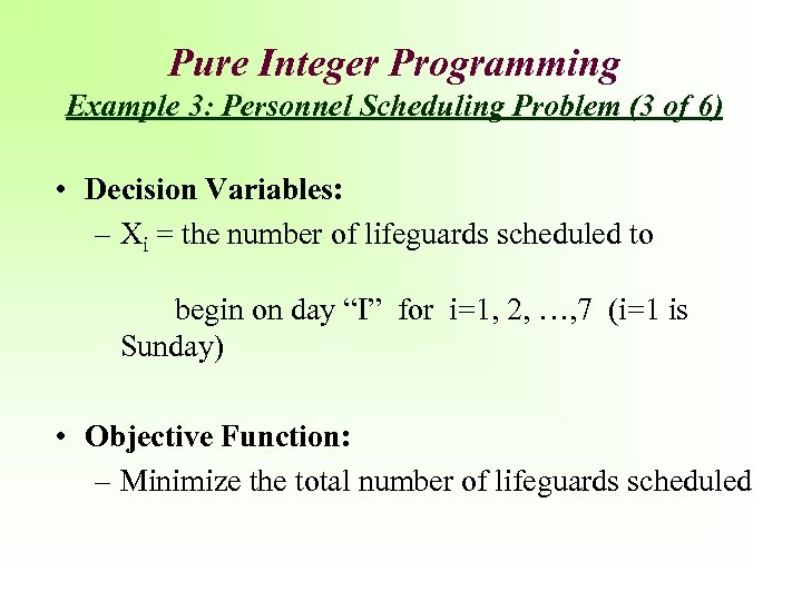 Pure Integer Programming Example 3: Personnel Scheduling Problem (3 of 6) • Decision Variables: