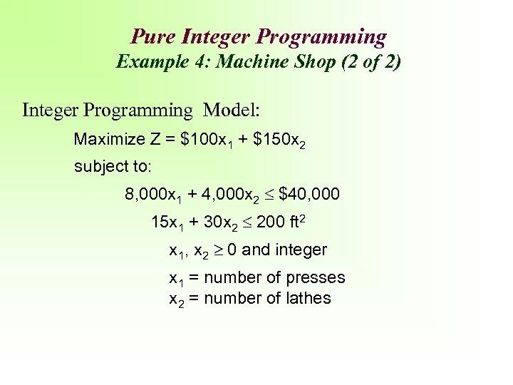 Pure Integer Programming Example 4: Machine Shop (2 of 2) Integer Programming Model: Maximize