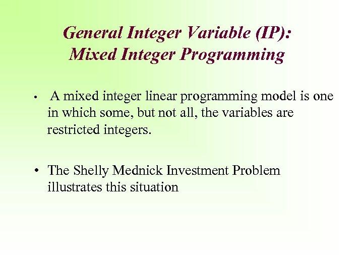 General Integer Variable (IP): Mixed Integer Programming • A mixed integer linear programming model