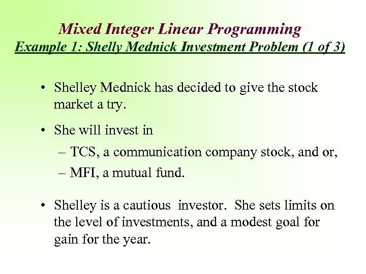 Mixed Integer Linear Programming Example 1: Shelly Mednick Investment Problem (1 of 3) •