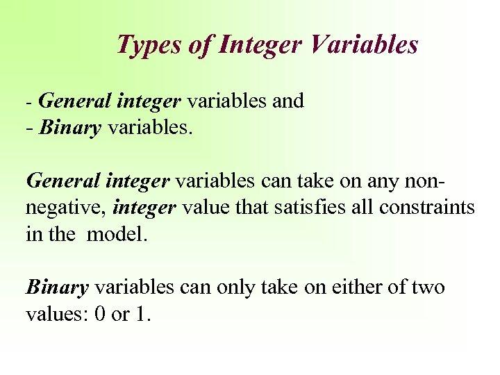 Types of Integer Variables - General integer variables and - Binary variables. General integer
