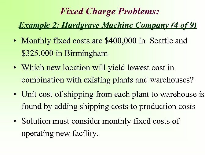 Fixed Charge Problems: Example 2: Hardgrave Machine Company (4 of 9) • Monthly fixed